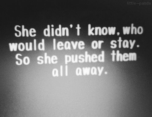 she didn't know who would leave or stay. so she pushed them all away.