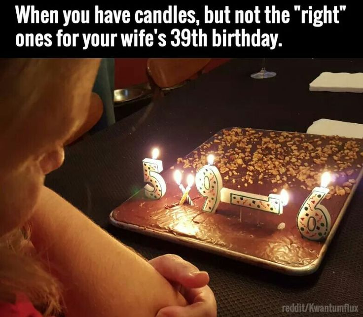 When you've got candles, but not enough for your wife's 39th birthday. Hahaha