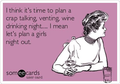 I think it's time to plan a crap talking, venting, wine drinking night..... I mean let's plan a girls night out.