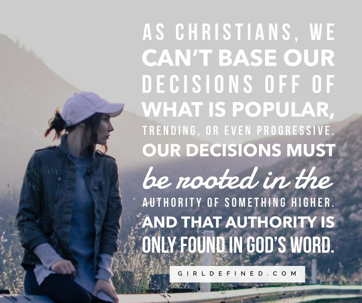 """""""As Christians, we can't base our decisions off of what is popular, trending, or even progressive. Our decisions must be rooted in the authority of something higher. And that authority is only found in God's Word."""" -GirlDefined.com"""