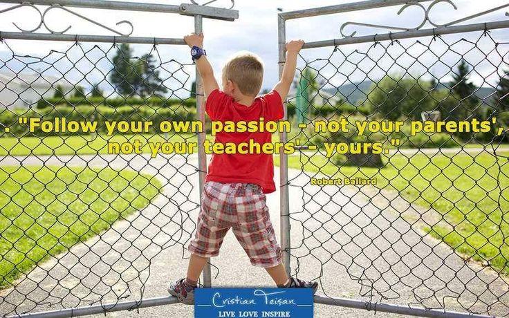 """,,Urmează-ți propria pasiune- nu a părinților, nu a profesorilor - a ta.""""…"""