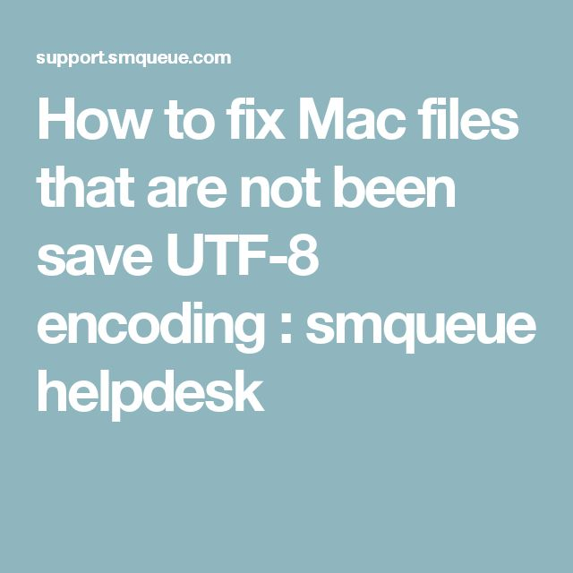 How to fix Mac files that are not been save UTF-8 encoding : smqueue helpdesk