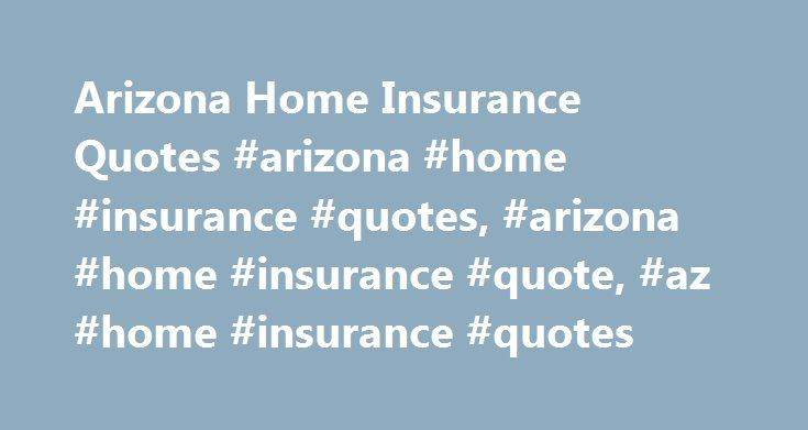 Arizona Home Insurance Quotes #arizona #home #insurance #quotes, #arizona #home #insurance #quote, #az #home #insurance #quotes http://papua-new-guinea.nef2.com/arizona-home-insurance-quotes-arizona-home-insurance-quotes-arizona-home-insurance-quote-az-home-insurance-quotes/  # Putting the Damper on Arizona Home Insurance Arizona home insurance is one form of insurance coverage that should leave residents of the Grand Canyon State smiling. Why? According to HomeInsurance.com, Arizona home…