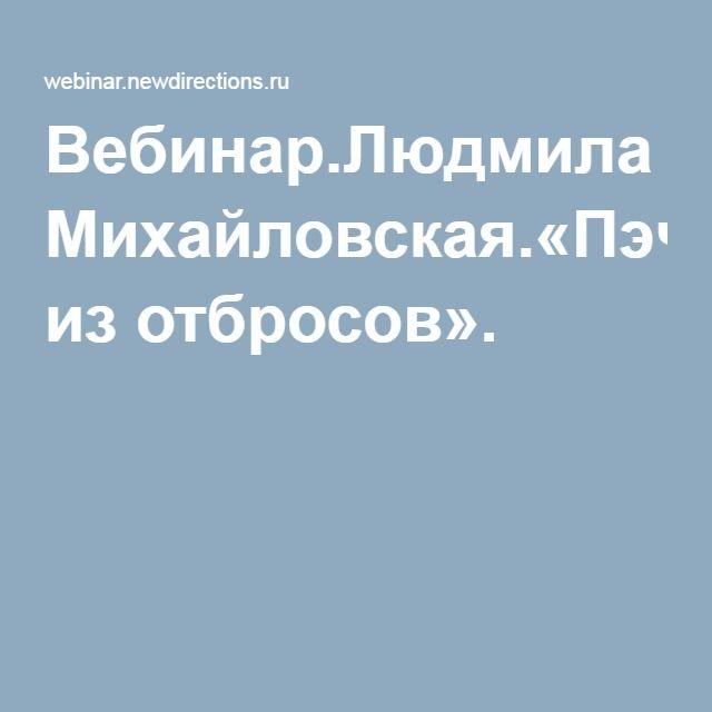 Вебинар.Людмила Михайловская.«Пэчворк из отбросов».