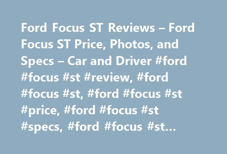 Ford Focus ST Reviews – Ford Focus ST Price, Photos, and Specs – Car and Driver #ford #focus #st #review, #ford #focus #st, #ford #focus #st #price, #ford #focus #st #specs, #ford #focus #st #photos http://uk.nef2.com/ford-focus-st-reviews-ford-focus-st-price-photos-and-specs-car-and-driver-ford-focus-st-review-ford-focus-st-ford-focus-st-price-ford-focus-st-specs-ford-focus-st-photos/  Ford Focus ST Ford Focus ST A better car with worse tires. 2017 Ford Focus ST Ford Focus ST 2017 4.5 1.0…