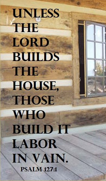 "Psalm 127:1 - ""Unless the Lord builds the house, those who build it labor in vain."""