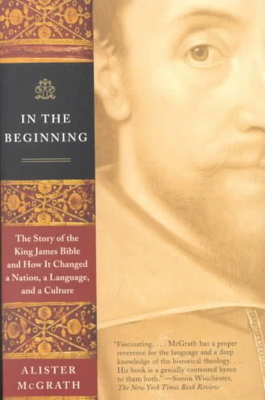 In the Beginning: The Story of the King James Bible and How It Changed a Nation, a Language,and a Culture