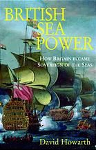 British Sea Power: how Britain became Sovereign of the Sea, by David Howarth.