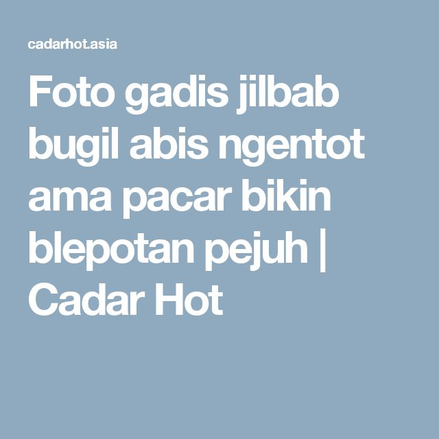 Foto gadis jilbab bugil abis ngentot ama pacar bikin blepotan pejuh | Cadar Hot