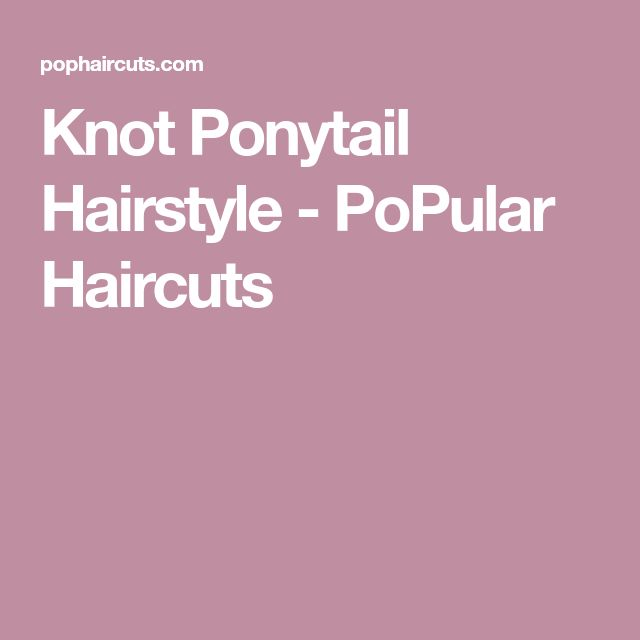 Knot Ponytail Hairstyle - PoPular Haircuts
