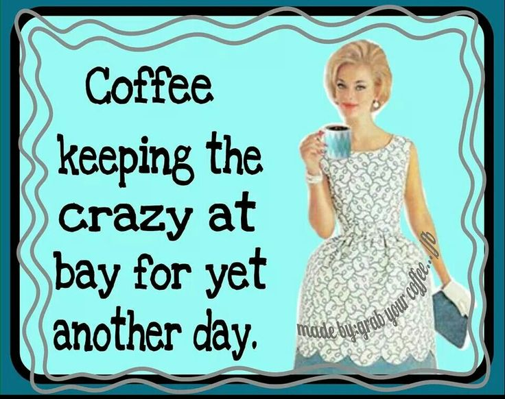 Coffee keeping the crazy at bay for another day