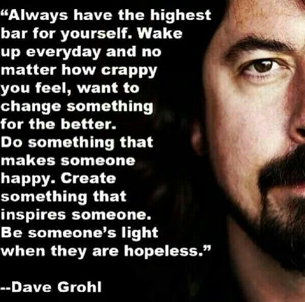 This quote and person inspire me for many reasons. First off, Dave Grohl is a huge inspiration for me because he is a great musician, hard worker and a generally good person. The quote also inspires me to always work hard and be kind to others.