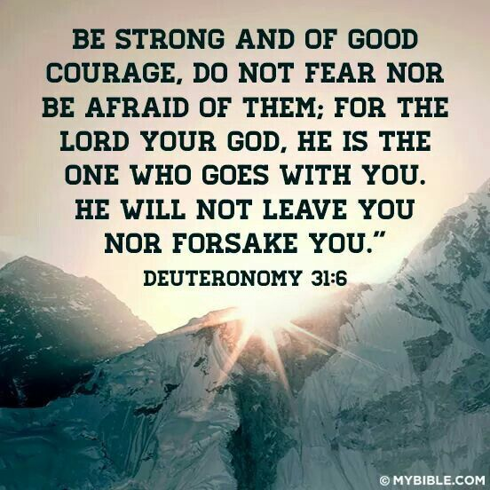 Be strong and of God courage. Do not fear nor be afraid of them; for the Lord your God, he is the one who goes with you. He will not leave you nor forsake you.-Deuteronomy 31:6