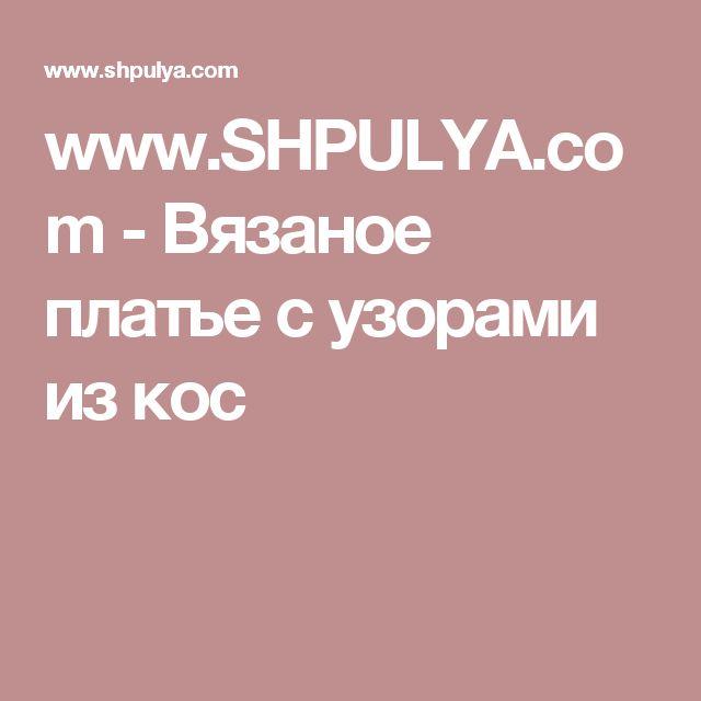 www.SHPULYA.com - Вязаное платье с узорами из кос
