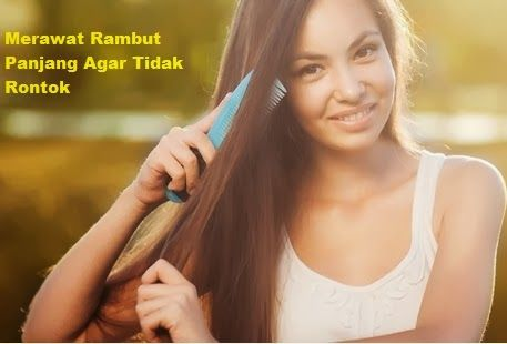 Merawat Rambut Panjang Agar Tidak Rontok yang Benar - Cara Merawat Rambut Secara Alami Yang Baik dan Benar