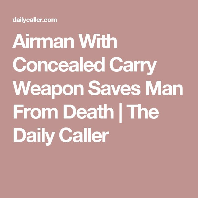Airman With Concealed Carry Weapon Saves Man From Death   The Daily Caller