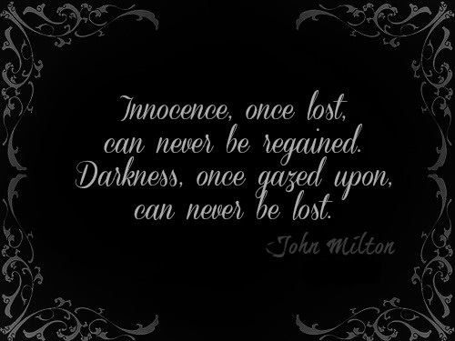 "Milton ~ ""Innocence, once lost, can never be regained. Darkness, once gazed upon, can never be lost."""