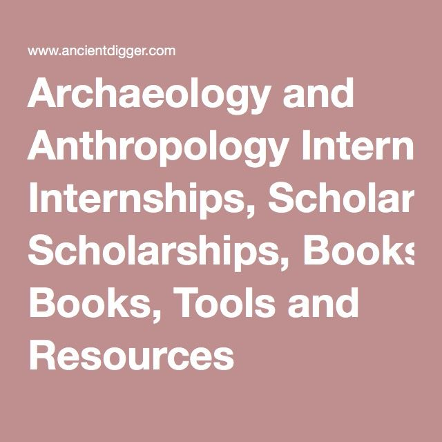 Archaeology and Anthropology Internships, Scholarships, Books, Tools and Resources