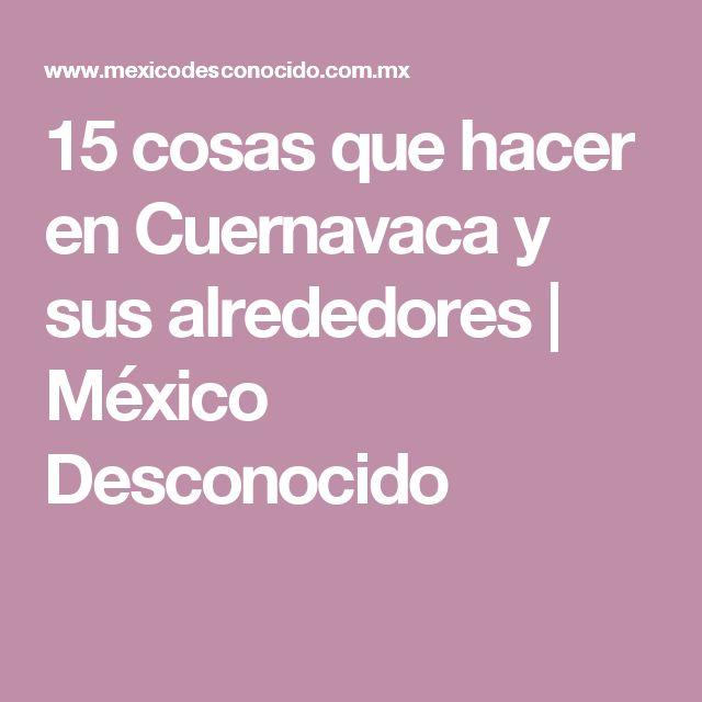 15 cosas que hacer en Cuernavaca y sus alrededores | México Desconocido