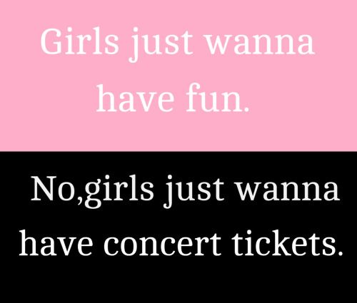 We just want concert tickets and if you don't know what bands well ask her !