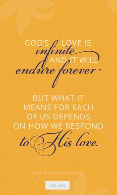 """""""God's love is infinite and it will endure forever, but what it means for each of us depends on how we respond to His love."""" —D. Todd Christofferson #LDS #Love"""