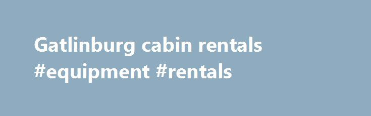 Gatlinburg cabin rentals #equipment #rentals http://rentals.nef2.com/gatlinburg-cabin-rentals-equipment-rentals/  #smoky mountain cabin rentals # Gatlinburg TN Cabin Rentals in the Smoky Mountains Gatlinburg Cabin Rentals For visitors who want to stay in the heart of the Smoky Mountains, a cabin rentals in Gatlinburg TN are an excellent choice. These cabins in Gatlinburg are located near great Pigeon Forge and Gatlinburg attractions, as well as picturesque downtown Gatlinburg TN. Enjoy a…