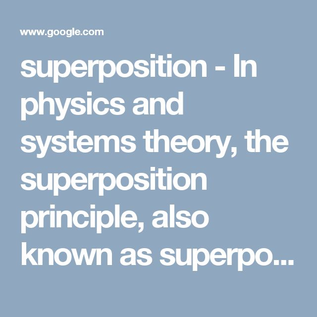 superposition - In physics and systems theory, the superposition principle, also known as superposition property, states that, for all linear systems, the net response at a given place and time caused by two or more stimuli is the sum of the responses that would have been caused by each stimulus individually. (think simple electronic circuit w/ 4v source, 5 AMP flowing across 2 OHM resister leaves 3 AMPs flowing out of 2 OHM resistor.)