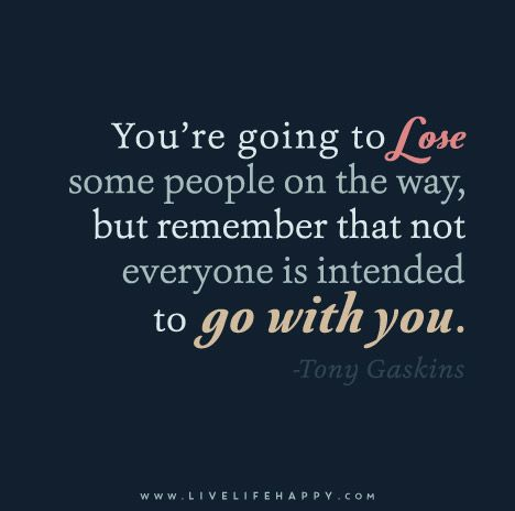You're going to lose some people on the way, but remember that not everyone is intended to go with you! - Tony Gaskins