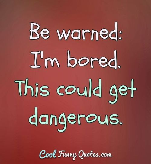 Be Warned Im Bored This Could Get Dangerous Bored Quotes Funny Bored Quotes Funny Quotes