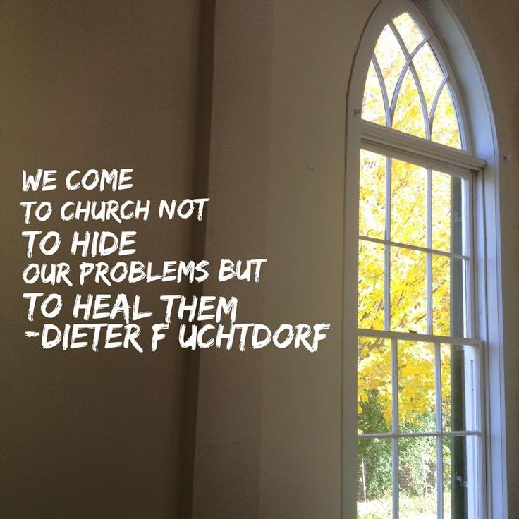 """""""We come to Church not to hide our problems but to heal them."""" -Dieter F. Uchtdorf"""