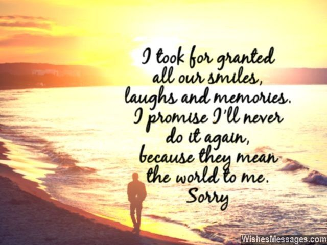 I took for granted, all our smiles, laughs and memories. I promise I'll never do it again, because they mean the world to me. Sorry... via WishesMessages.com