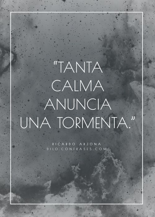 """Tanta calma anuncia una tormenta"" - Ricardo Arjona"