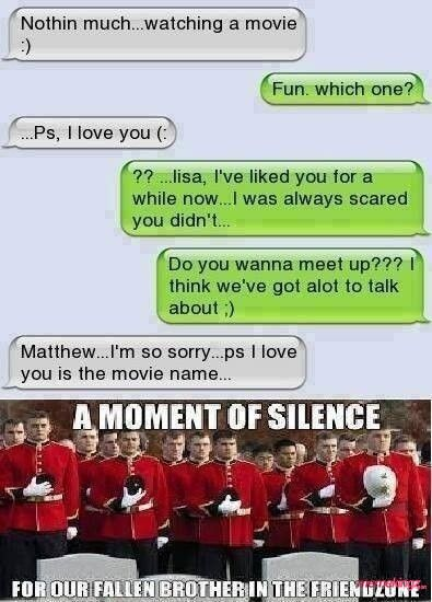 A moment of silence, for our fallen brother in the friendzone