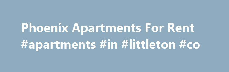 Phoenix Apartments For Rent #apartments #in #littleton #co http://apartments.remmont.com/phoenix-apartments-for-rent-apartments-in-littleton-co/  #phoenix apartments # For Rent, Phoenix Apartments. Call Us Today: 602-739-5530 Looking for apartment rentals! Look up by Price and Location Reasons to use Apartment Selector to find your Apartment: *Licensed Professional Leasing specialist. *We represent hundreds of communities, some giving us extra specials. *We listen to your needs and find you…