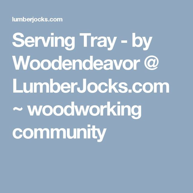 Serving Tray - by Woodendeavor @ LumberJocks.com ~ woodworking community