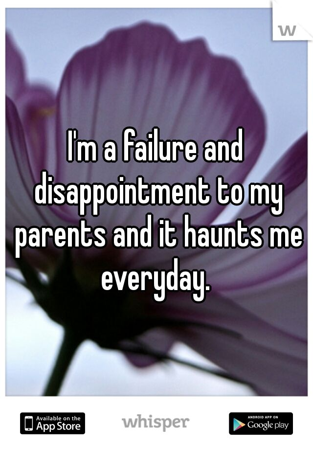 I'm a failure and disappointment to my parents and it haunts me everyday.