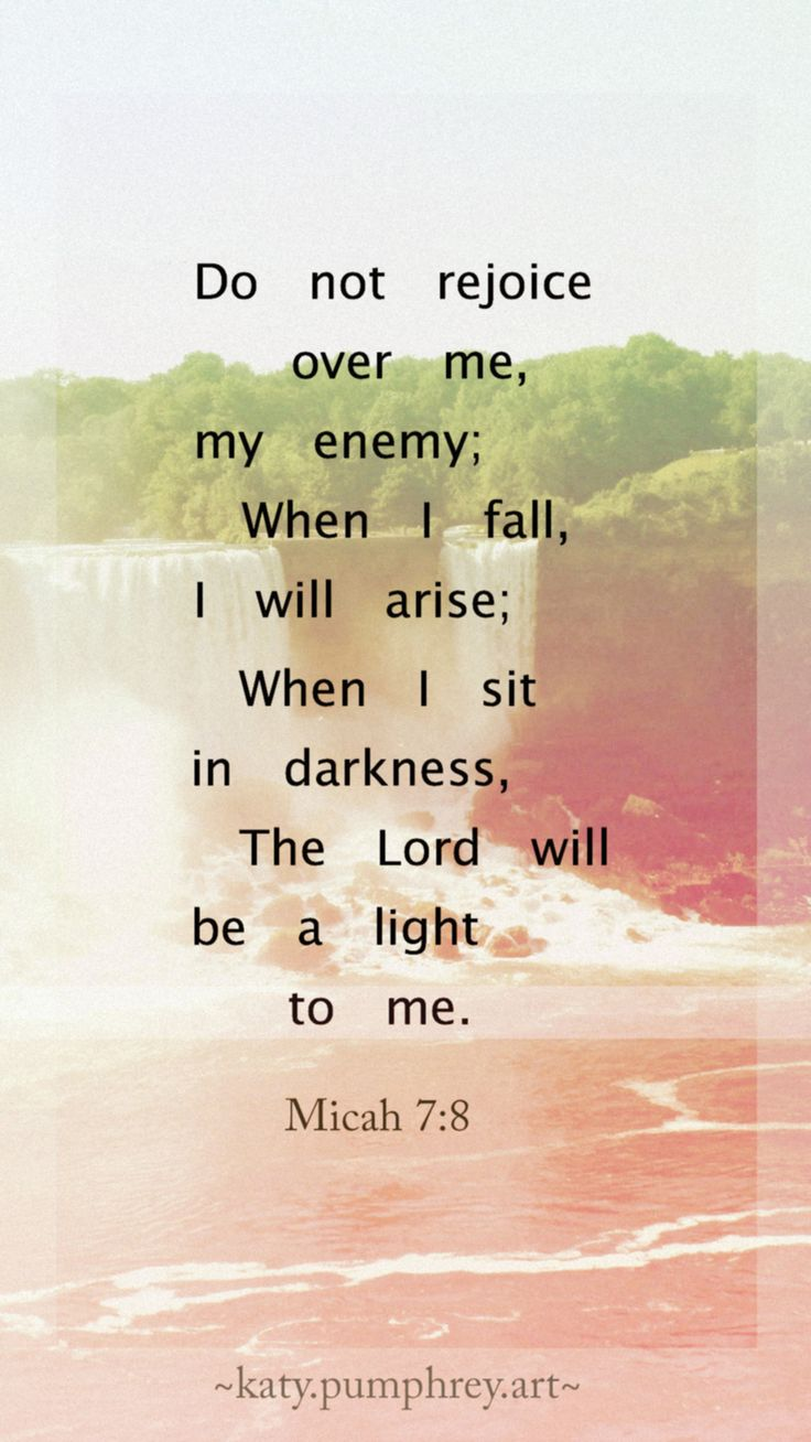 """Micah 7:8 """"Rejoice not against me, O mine enemy: when I fall, I shall arise; when I sit in darkness, the Lord shall be a light unto me."""""""