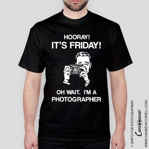 Photography t-shirt HOORAY ITS FRIDAY! OH WAIT. I'M PHOTOGRAPHER from Camwear. Gift for photographer. Funny photography photographer meme. http://camwear.cupsell.com/product/2451089-product-2451089.html