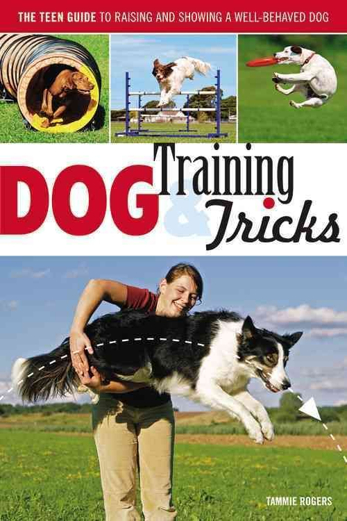 Dog Training & Tricks: The Teen Guide to Raising and Showing a Well-Behaved Dog