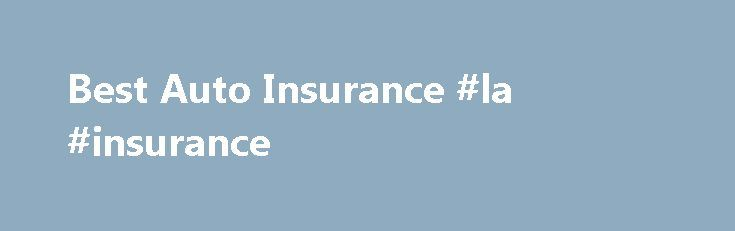 Best Auto Insurance #la #insurance http://poland.remmont.com/best-auto-insurance-la-insurance/  #auto cheap insurance # Best Resources Car insurance FAQs and information that you need to know. Learn about Coverage, Companies, and Options to Save Money Welcome to Best Auto Insurance, your source for cheap car insurance quotes from the best auto insurance companies. Our mission at Best Auto Insurance is to help you find the most affordable car insurance policy, and to get you the best coverage…
