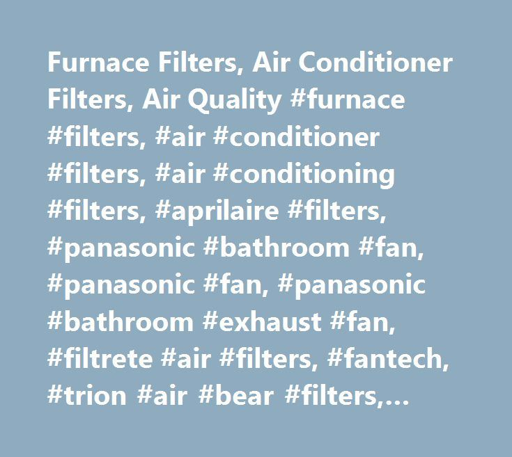 Furnace Filters, Air Conditioner Filters, Air Quality #furnace #filters, #air #conditioner #filters, #air #conditioning #filters, #aprilaire #filters, #panasonic #bathroom #fan, #panasonic #fan, #panasonic #bathroom #exhaust #fan, #filtrete #air #filters, #fantech, #trion #air #bear #filters, #duct #fan, #space #gard, #hvac #filters, #trane #filters, #trane #air #filters, #furnace #air #filters…