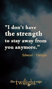 "This quote gets my tears everytime!! In Twilight the first movie ""I don't have the strength to stay away from you anymore"" Edward Cullen"