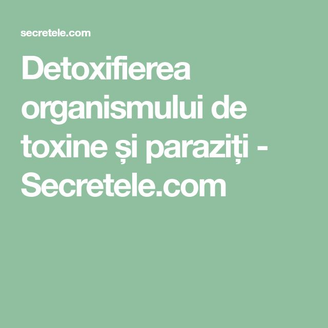Detoxifierea organismului de toxine și paraziți - Secretele.com