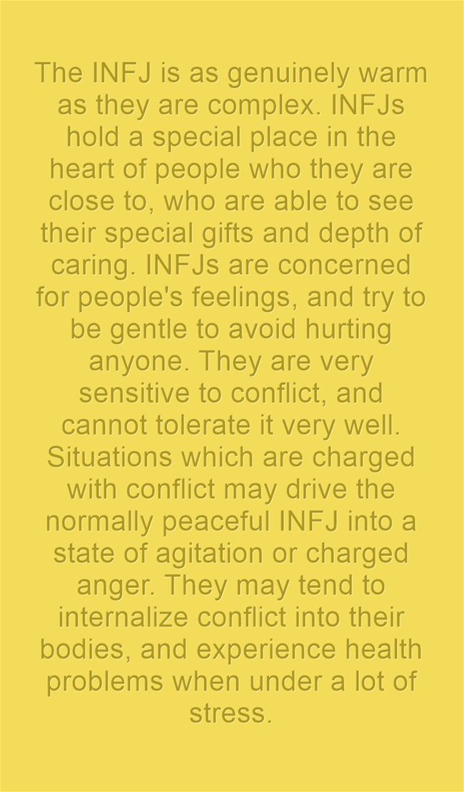 The INFJ is as genuinely warm as they are complex. INFJs hold a special place in the heart of people who they are close to, who are able to see their special gifts and depth of caring. INFJs are concerned for people's feelings, and try to be gentle to avoid hurting anyone. They are very sensitive to conflict, and cannot tolerate it very well. Situations which are charged with conflict may drive the normally peaceful INFJ into a state of agitation or charged anger. They may...