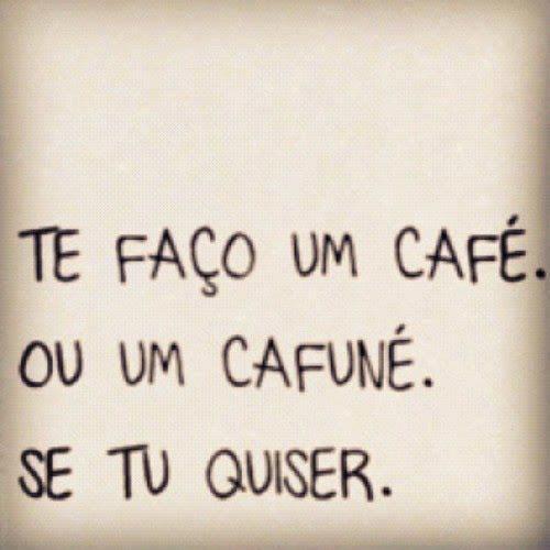 Te faço um café, ou um cafuné, se tu quiser.