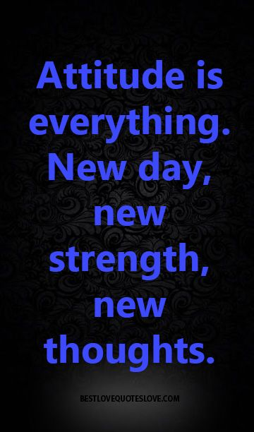 Attitude is everything. new day, new strength, new thoughts