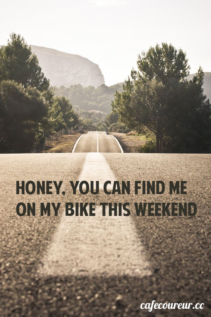 Honey, you can find me om my bike this weekend ...