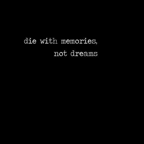 Die with memories, not dream.