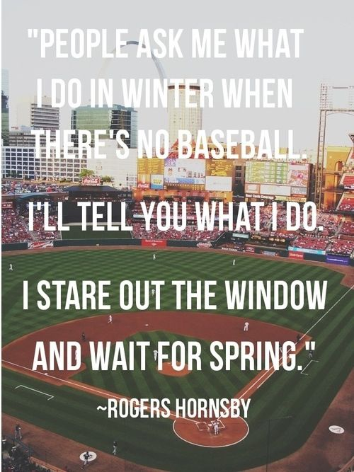 People ask me what I do in the winter when there is no baseball. I'll tell you what i do. I stare out the window and wait for spring!                                                                                                                                                      More