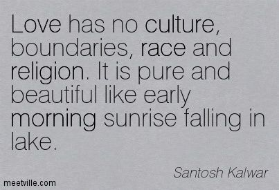 Love this Quote! Gorgeous Thought! Love has no culture, boundaries, race and religion. It is pure and beautiful like early morning sunrise falling in lake. ~ Santosh Kalwar #Love #Quotes #Inspiration